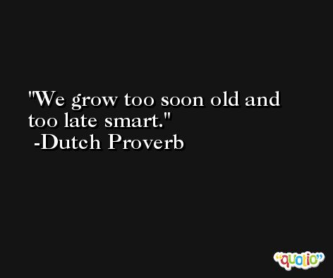 We grow too soon old and too late smart. -Dutch Proverb