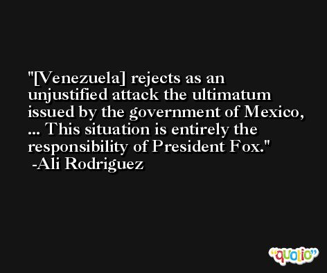 [Venezuela] rejects as an unjustified attack the ultimatum issued by the government of Mexico, ... This situation is entirely the responsibility of President Fox. -Ali Rodriguez