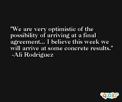 We are very optimistic of the possibility of arriving at a final agreement... I believe this week we will arrive at some concrete results. -Ali Rodriguez