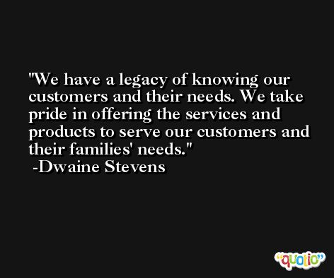 We have a legacy of knowing our customers and their needs. We take pride in offering the services and products to serve our customers and their families' needs. -Dwaine Stevens
