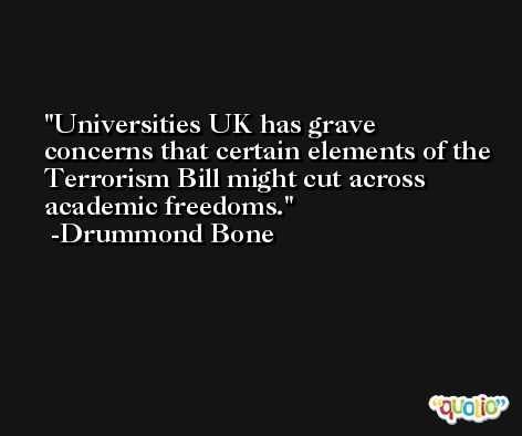 Universities UK has grave concerns that certain elements of the Terrorism Bill might cut across academic freedoms. -Drummond Bone