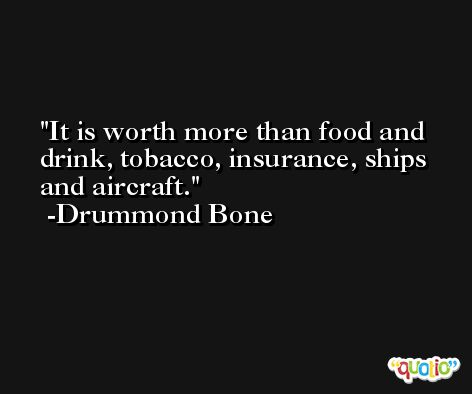 It is worth more than food and drink, tobacco, insurance, ships and aircraft. -Drummond Bone
