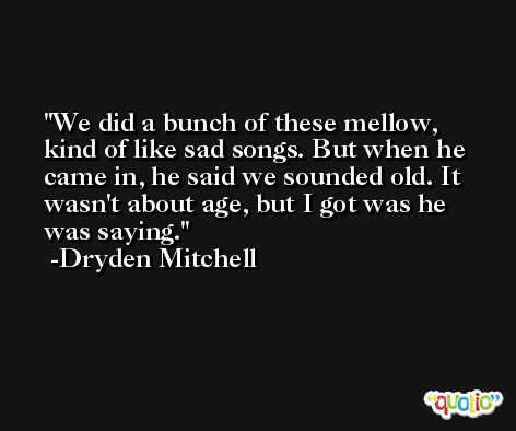 We did a bunch of these mellow, kind of like sad songs. But when he came in, he said we sounded old. It wasn't about age, but I got was he was saying. -Dryden Mitchell