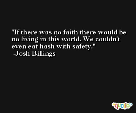 If there was no faith there would be no living in this world. We couldn't even eat hash with safety. -Josh Billings