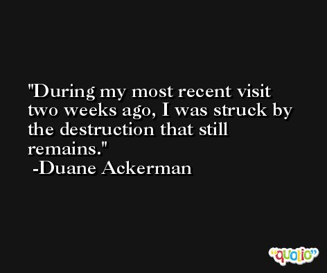During my most recent visit two weeks ago, I was struck by the destruction that still remains. -Duane Ackerman