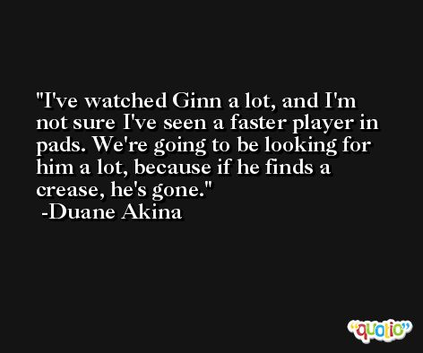 I've watched Ginn a lot, and I'm not sure I've seen a faster player in pads. We're going to be looking for him a lot, because if he finds a crease, he's gone. -Duane Akina