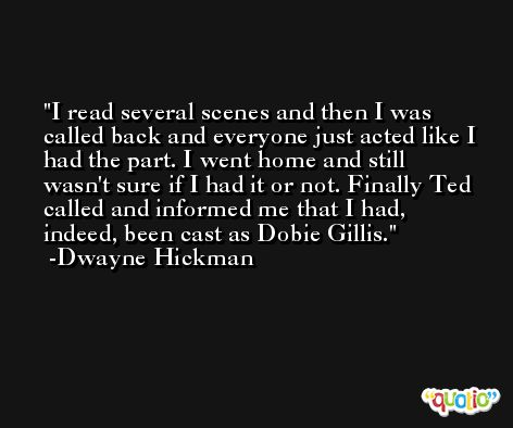 I read several scenes and then I was called back and everyone just acted like I had the part. I went home and still wasn't sure if I had it or not. Finally Ted called and informed me that I had, indeed, been cast as Dobie Gillis. -Dwayne Hickman