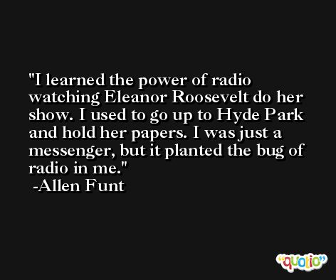 I learned the power of radio watching Eleanor Roosevelt do her show. I used to go up to Hyde Park and hold her papers. I was just a messenger, but it planted the bug of radio in me. -Allen Funt