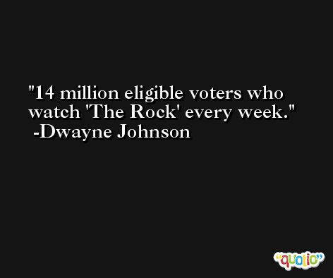 14 million eligible voters who watch 'The Rock' every week. -Dwayne Johnson