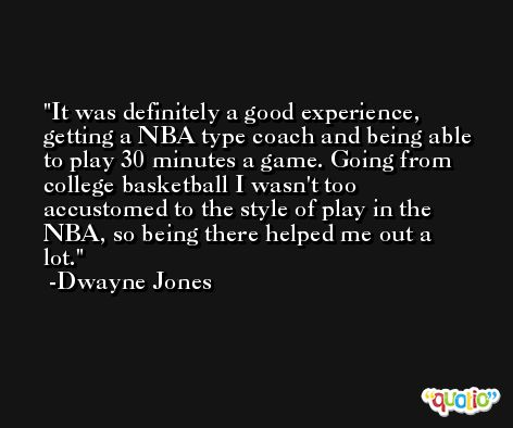 It was definitely a good experience, getting a NBA type coach and being able to play 30 minutes a game. Going from college basketball I wasn't too accustomed to the style of play in the NBA, so being there helped me out a lot. -Dwayne Jones