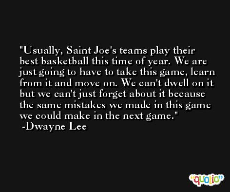 Usually, Saint Joe's teams play their best basketball this time of year. We are just going to have to take this game, learn from it and move on. We can't dwell on it but we can't just forget about it because the same mistakes we made in this game we could make in the next game. -Dwayne Lee