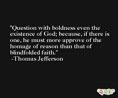 Question with boldness even the existence of God; because, if there is one, he must more approve of the homage of reason than that of blindfolded faith. -Thomas Jefferson