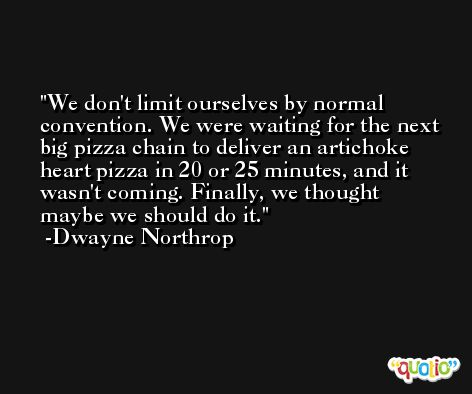 We don't limit ourselves by normal convention. We were waiting for the next big pizza chain to deliver an artichoke heart pizza in 20 or 25 minutes, and it wasn't coming. Finally, we thought maybe we should do it. -Dwayne Northrop