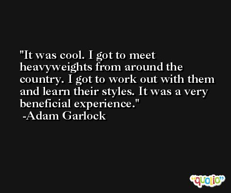 It was cool. I got to meet heavyweights from around the country. I got to work out with them and learn their styles. It was a very beneficial experience. -Adam Garlock