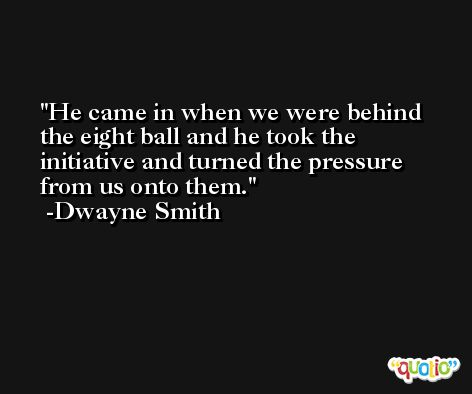 He came in when we were behind the eight ball and he took the initiative and turned the pressure from us onto them. -Dwayne Smith
