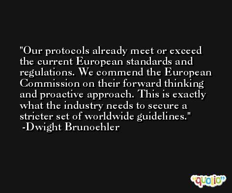 Our protocols already meet or exceed the current European standards and regulations. We commend the European Commission on their forward thinking and proactive approach. This is exactly what the industry needs to secure a stricter set of worldwide guidelines. -Dwight Brunoehler
