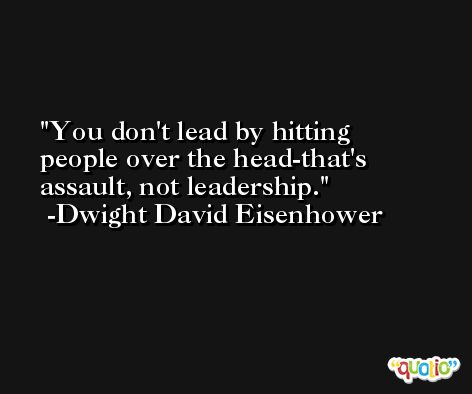 You don't lead by hitting people over the head-that's assault, not leadership. -Dwight David Eisenhower
