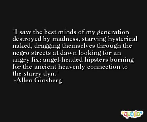 I saw the best minds of my generation destroyed by madness, starving hysterical naked, dragging themselves through the negro streets at dawn looking for an angry fix; angel-headed hipsters burning for the ancient heavenly connection to the starry dyn. -Allen Ginsberg