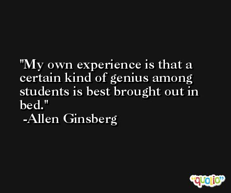 My own experience is that a certain kind of genius among students is best brought out in bed. -Allen Ginsberg