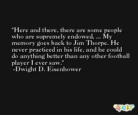 Here and there, there are some people who are supremely endowed, ... My memory goes back to Jim Thorpe. He never practiced in his life, and he could do anything better than any other football player I ever saw. -Dwight D. Eisenhower