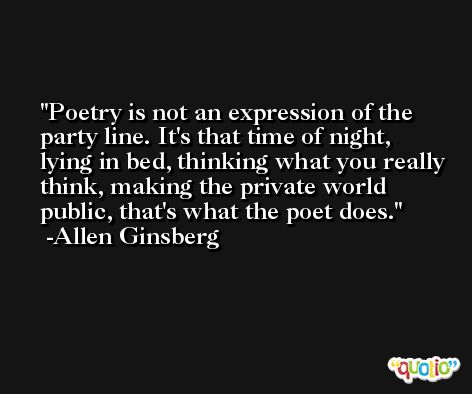 Poetry is not an expression of the party line. It's that time of night, lying in bed, thinking what you really think, making the private world public, that's what the poet does. -Allen Ginsberg