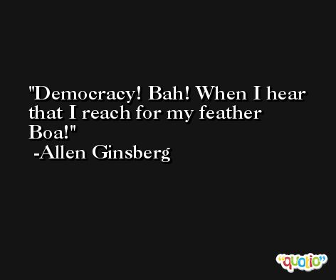Democracy! Bah! When I hear that I reach for my feather Boa! -Allen Ginsberg