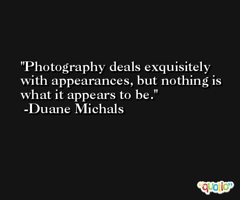 Photography deals exquisitely with appearances, but nothing is what it appears to be. -Duane Michals