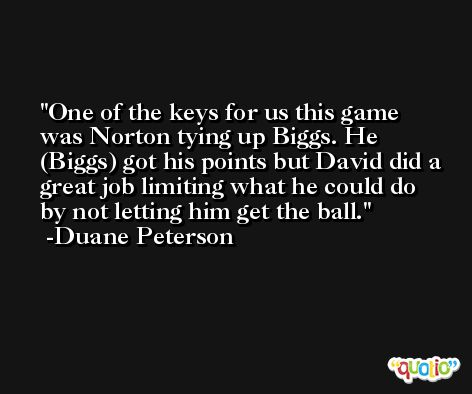 One of the keys for us this game was Norton tying up Biggs. He (Biggs) got his points but David did a great job limiting what he could do by not letting him get the ball. -Duane Peterson
