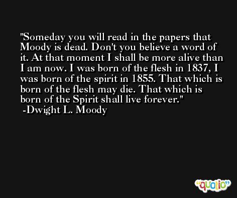 Someday you will read in the papers that Moody is dead. Don't you believe a word of it. At that moment I shall be more alive than I am now. I was born of the flesh in 1837, I was born of the spirit in 1855. That which is born of the flesh may die. That which is born of the Spirit shall live forever. -Dwight L. Moody