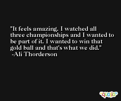It feels amazing. I watched all three championships and I wanted to be part of it. I wanted to win that gold ball and that's what we did. -Ali Thorderson
