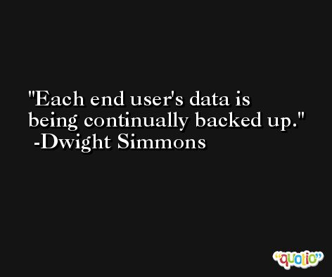 Each end user's data is being continually backed up. -Dwight Simmons