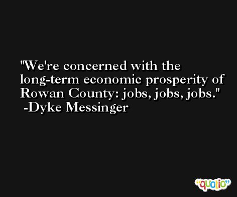 We're concerned with the long-term economic prosperity of Rowan County: jobs, jobs, jobs. -Dyke Messinger