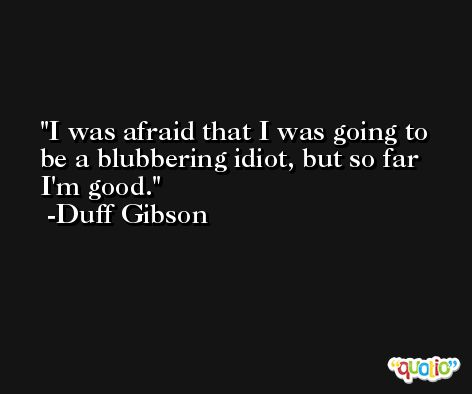 I was afraid that I was going to be a blubbering idiot, but so far I'm good. -Duff Gibson