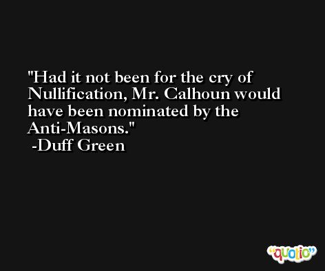 Had it not been for the cry of Nullification, Mr. Calhoun would have been nominated by the Anti-Masons. -Duff Green