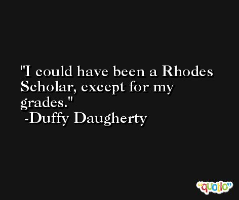 I could have been a Rhodes Scholar, except for my grades. -Duffy Daugherty