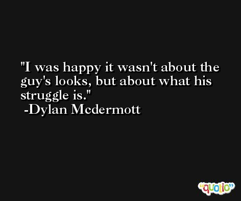 I was happy it wasn't about the guy's looks, but about what his struggle is. -Dylan Mcdermott