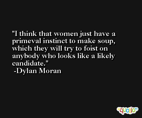 I think that women just have a primeval instinct to make soup, which they will try to foist on anybody who looks like a likely candidate. -Dylan Moran