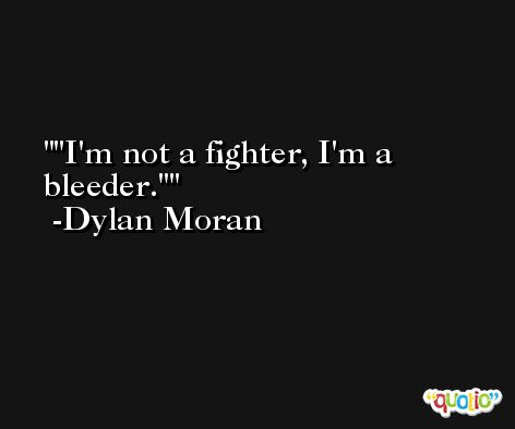 'I'm not a fighter, I'm a bleeder.' -Dylan Moran
