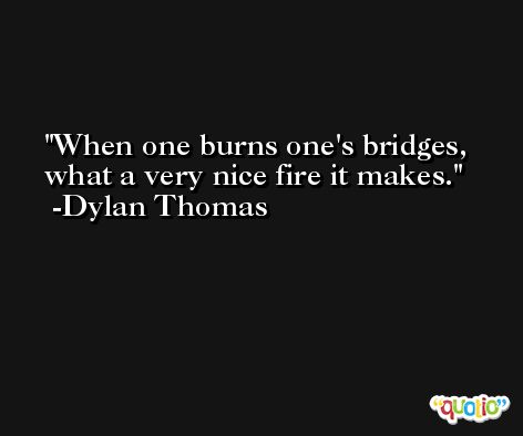 When one burns one's bridges, what a very nice fire it makes. -Dylan Thomas