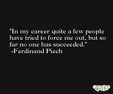 In my career quite a few people have tried to force me out, but so far no one has succeeded. -Ferdinand Piech