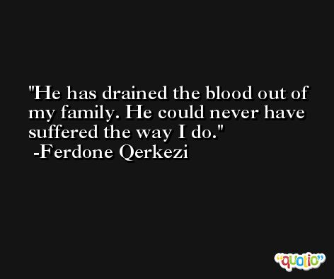 He has drained the blood out of my family. He could never have suffered the way I do. -Ferdone Qerkezi