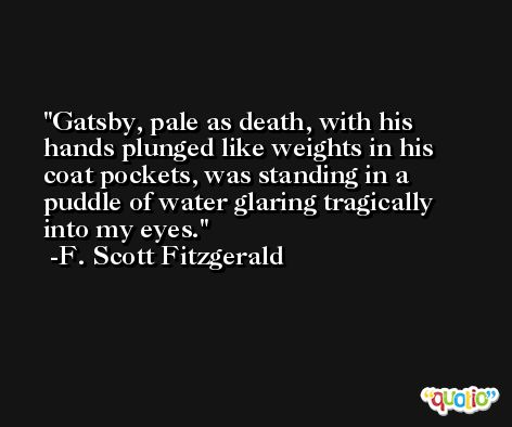 Gatsby, pale as death, with his hands plunged like weights in his coat pockets, was standing in a puddle of water glaring tragically into my eyes. -F. Scott Fitzgerald