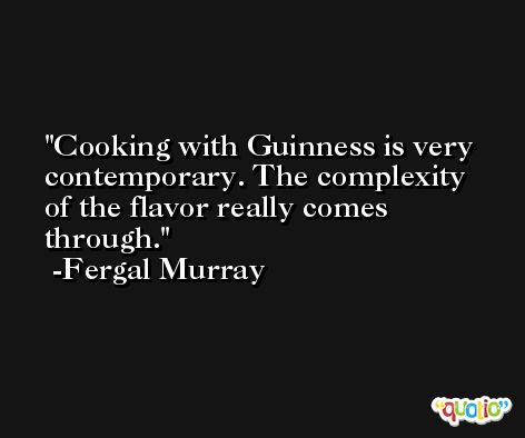 Cooking with Guinness is very contemporary. The complexity of the flavor really comes through. -Fergal Murray