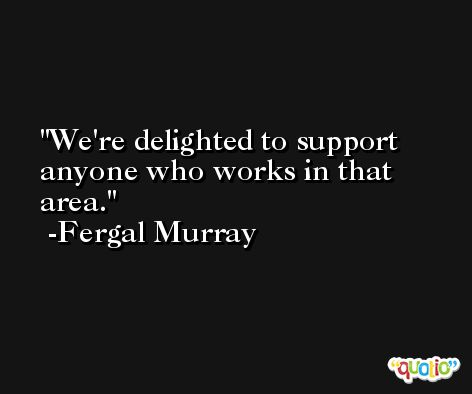 We're delighted to support anyone who works in that area. -Fergal Murray
