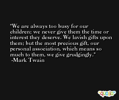 We are always too busy for our children; we never give them the time or interest they deserve. We lavish gifts upon them; but the most precious gift, our personal association, which means so much to them, we give grudgingly. -Mark Twain