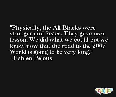 Physically, the All Blacks were stronger and faster. They gave us a lesson. We did what we could but we know now that the road to the 2007 World is going to be very long. -Fabien Pelous