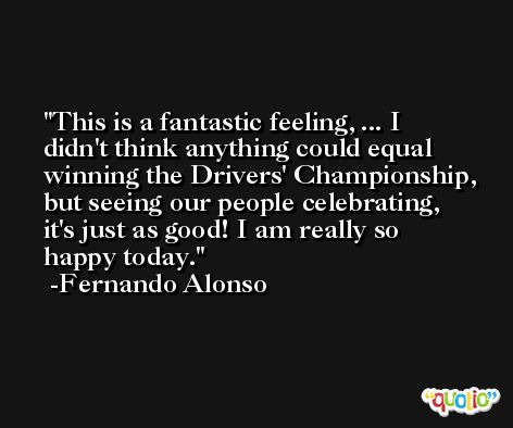 This is a fantastic feeling, ... I didn't think anything could equal winning the Drivers' Championship, but seeing our people celebrating, it's just as good! I am really so happy today. -Fernando Alonso