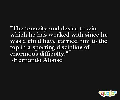 The tenacity and desire to win which he has worked with since he was a child have carried him to the top in a sporting discipline of enormous difficulty. -Fernando Alonso