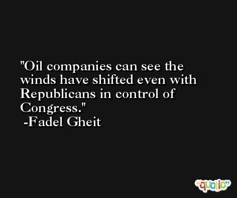 Oil companies can see the winds have shifted even with Republicans in control of Congress. -Fadel Gheit