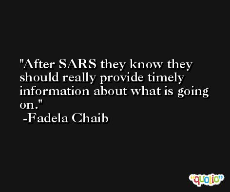 After SARS they know they should really provide timely information about what is going on. -Fadela Chaib